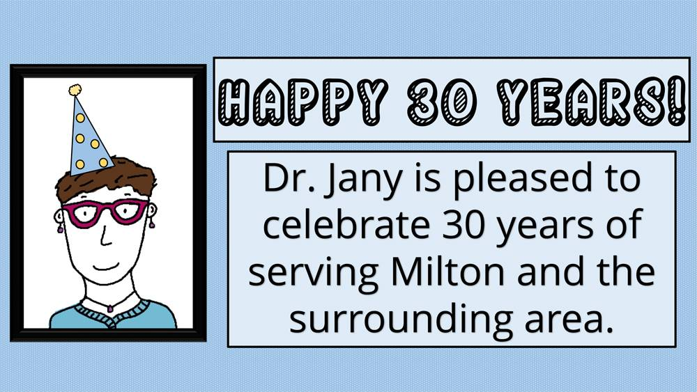 Happy 30 Years! Dr. Jany is pleased to celebrate 30 years of serving Milton and the surrounding area. Drawing of Dr. Jany in a party hat.