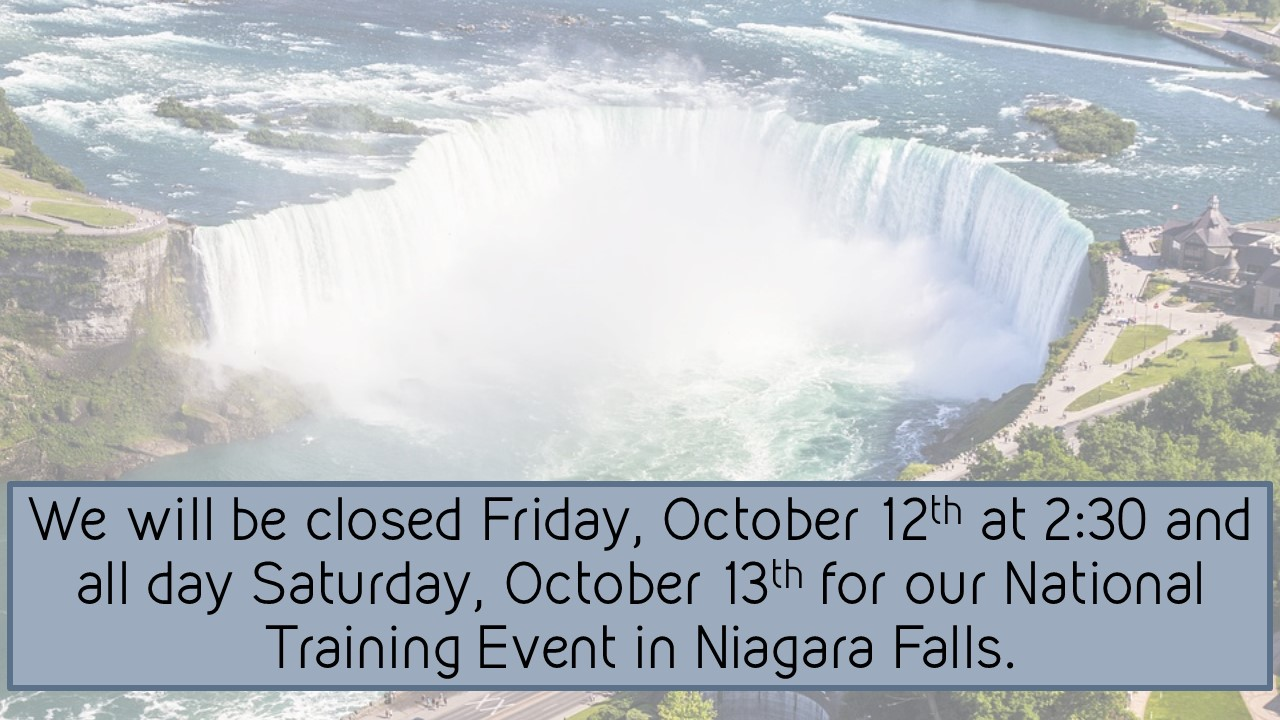 Background photograph of Niagara Falls. We will be closed Friday, October 12th at 2:30 and all day Saturday, October 13th for our National Training Event in Niagara Falls