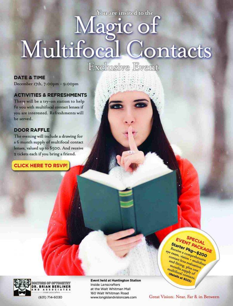 You and your friends are invited to our Magic of Multifocal Contacts Exclusive Event December 17th, 7:00pm - 9:00pm WE HAVE A SPECIAL EVENT STARTER PACKAGE $200 Receive a comprehensive eye exam, + vision + multifocal contact lens evaluation + a free contact lens fitting + one months supply of multifocal contacts. = (Retails for $525) ACTIVITIES & REFRESHMENTS There will be a try-on station to help fit you with multifocal contact lenses if you are interested. Refreshments will be served. DOOR RAFFLE The evening will include a drawing for a 6 month supply of multifocal contact lenses, valued up to $500. And you and a friend can receive 2 tickets each when you arrive. New Way to RSVP!! Click Here Now!! Event will only be held at our Huntington Station Practice. Which is inside Lenscrafters at the Walt Whitman Mall, 160 Walt Whitman Road. Hope to see you there!